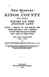 The History of Kings County, Nova Scotia, Heart of the Acadian Land, Giving a Sketch of the French and Their Expulsion: And a History of the New England Planters who Came in Their Stead, with Many Genealogies, 1604-1910