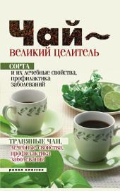 Чай-великий целитель: сорта и их лечеб. свойства, профилактика заболеваний, травяные чаи, лечеб. свойства, профилактика заболеваний
