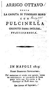 Arrigo Ottavo, ossia la Caduta di Tommaso Moro, con Pulcinella creduta Dama Inglese. Tragicommedia [in three acts and in prose].