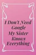 I Don't Need Google My Sister Knows Everything Funny Birthday Gift