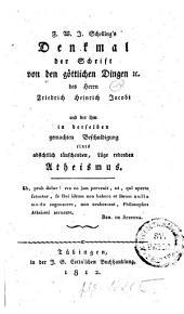 F.W.J. Schelling's Denkmal der Schrift von den göttlichen Dingen [et]c. des Herrn Friedrich Heinrich Jacobi und der ihm in derselben gemachten Beschuldigung eines absichtlich täuschenden, Lüge redenden Atheismus