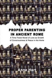 Proper Parenting in Ancient Rome: A Time-Travel Novel of Love as Growth of Consciousness & Peace in the Home