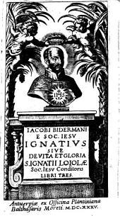 Iacobi Bidermani E Soc. Iesv Ignativs Sive De Vita Et Gloria S. Ignatii Loiolae Soc. Iesv Conditoris Libri Tres