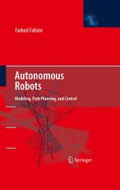Autonomous Robots: Modeling, Path Planning, and Control