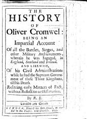 The History of Oliver Cromwel: Being an Impartial Account of All the Battles, Sieges, and Other Military Atchievements Wherein He was Ingaged in England, Scotland and Ireland and Likewise of His Civil Administrations ... By R. B. [i.e. Nathaniel Crouch.]