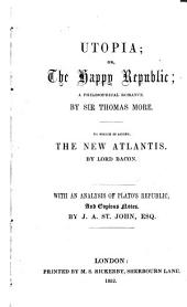 Utopia: Or, The Happy Republic; a Philosophical Romance. To which is Added The New Atlantis by Lord Bacon. With an Analysis of Plato's Republic, and Copious Notes. by J.A. St. John