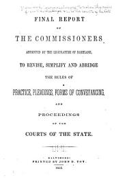 Final Report of the Commissioners Appointed by the Legislature of Maryland, to Revise, Simplify and Abridge the Rules of Practice, Pleadings, Forms of Conveyancing, and Proceedings of the Courts of the State