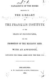 Catalogue of the Books Belonging to the Library of The Franklin Institute: Of the State of Pennsylvania, for the Promotion of the Mechanic Arts ; with an Appendix, Containing the Works Added Since the Year 1847