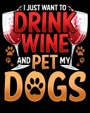 I Just Want To Drink Wine And Pet My Dogs