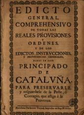 Edicto general, comprehensivo de todas las reales provisiones, y ordenes, y de los edictos, instrucciones, y providencias generales, dadas en este principado de Cataluña, para preservarle, y resguardarle de la peste, ó contagio, que aflige à la provenza