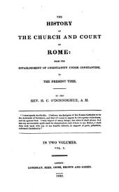 The History of the Church and Court of Rome from the Establishment of Christianity Under Constantine, to the Present Time: Volume 1