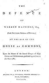The Defence of Warren Hastings, Esq. (late Governor General of Bengal,) at the Bar of the House of Commons,: Upon the Matter of the Several Charges of High Crimes and Misdemeanors, Presented Against Him in the Year 1786..