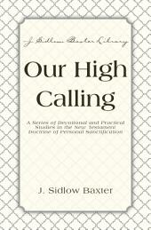 Our High Calling: A Series of Devotional and Practical Studies in the New Testament Doctrine of Personal Sanctification