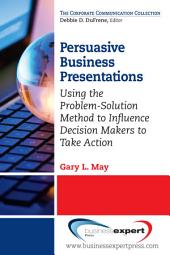 Persuasive Business Presentations: Using the Problem-Solution Method to Influence Decision