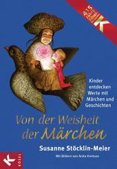 Von der Weisheit der Märchen: Kinder entdecken Werte mit Märchen und Geschichten -