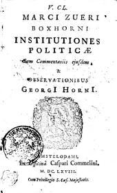 V. CL. MARCI ZUERI BOXHORNI INSTITUTIONES POLITICAE Cum Commentariis ejusdem, & OBSERVATIONIBUS GEORGI HORNI