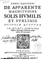 Petri Gassendi De apparente magnitudine solis humilis et sublimis: Epistolae quatuor : In quibus complura physica, opticaque problemata proponuntur, & explicantur
