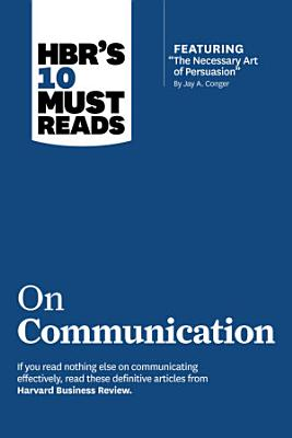 HBR s 10 Must Reads on Communication  with featured article  The Necessary Art of Persuasion   by Jay A  Conger
