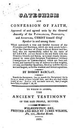 A Catechism and Confession of Faith: Approved of and Agreed Unto by the General Assembly of the Patriarchs, Prophets, and Apostles, Christ Himself Chief Speaker in and Among Them: which Containeth a True and Faithful Account of the Principles and Doctrines, which are Most Surely Believed by the Churches of Christ in Great Britain and Ireland, who are Reproachfully Called by the Name of Quakers; Yet are Found in the One Faith with the Primitive Church and Saints, as is Most Clearly Demonstrated by Some Plain Scripture Testimonies (without Consequences Or Commentaries) which are Here Collected, and Inserted by Way of Answer to a Few Weighty, Yet Easy and Familiar Questions, Fitted as Well for the Wisest and Largest, as for the Weakest and Lowest Capacities