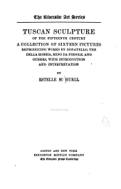 Tuscan Sculpture of the Fifteenth Century: A Collection of Sixteen Pictures Reproducing Works by Donatello, the Della Robbia, Mina Da Fiesole, and Others