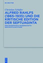 Alfred Rahlfs (1865-1935) und die kritische Edition der Septuaginta: Eine biographisch-wissenschaftsgeschichtliche Studie