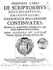 Insignis libri de scriptoribus ecclesiasticis, eminentissimi cardinalis Bellarmini continuatio, ab anno 1500. in quo definit, ad annum 1600. quo incipit sequentis sæculi exordium. Auctore Andrea du Saussay ...