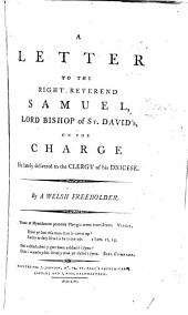 A Letter to the Right Reverend Samuel, Lord Bishop of St. David's, on the Charge He Lately Delivered to the Clergy of His Diocese. By a Welsh Freeholder: Volume 1