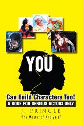 YOU Can Build Characters Too!: A book for serious Actors only