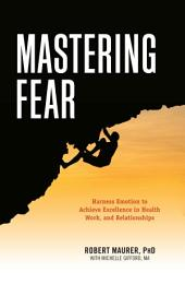 Mastering Fear: Harnessing Emotion to Achieve Excellence in Work, Health and Relationships