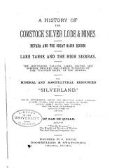 "A History of the Comstock Silver Lode & Mines, Nevada and the Great Basin Region: Lake Tahoe and the High Sierras ... The Mineral and Agricultural Resources of ""Silverland"" ..."