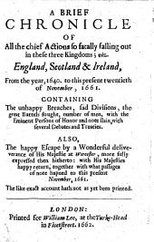 A Brief Chronicle of all the chief Actions so fatally falling out in these three kingdoms; viz. England, Scotland&Ireland, from the year, 1640. to this present twentieth of November, 1661, etc
