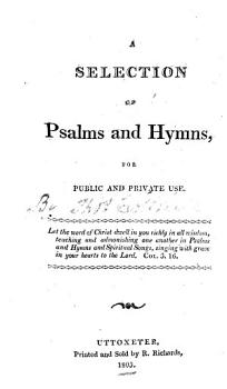 A Selection of Psalms and hymns  for public and private use   Ascribed to Thomas Cotterill according to an MS  note on the titlepage  but in fact compiled by Jonathan Stubbs and others   PDF