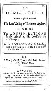 An Humble Reply to the Right Reverend the Lord Bishop of Exeter's Answer: In which the Considerations Lately Offered to His Lordship are Vindicated: and an Apology is Added for Defending the Foundation of the Present Government