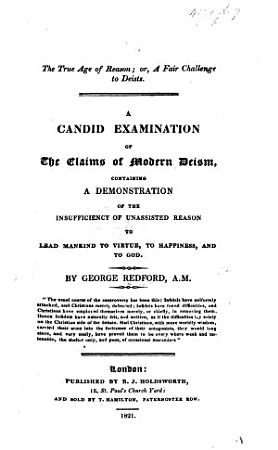 The True Age of Reason     A Candid Examination of the Claims of Modern Deism  Containing a Demonstration of the Insufficiency of Unassisted Reason to Lead Mankind to Virtue  to Happiness and to God PDF