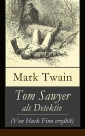 Tom Sawyer als Detektiv (Von Huck Finn erzahlt)- Vollständige deutsche Ausgabe: Der berühmte Lausbube und sein Freund Huckleberry Finn