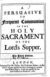 A Persuasive to Frequent Communion in the Holy Sacrament of the Lord's Supper