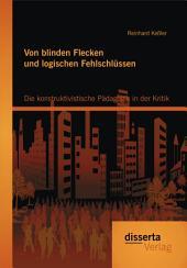 Von blinden Flecken und logischen Fehlschlüssen: Die konstruktivistische Pädagogik in der Kritik