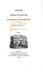 History and description of the ancient town and borough of Colchester, in Essex: Volume 1