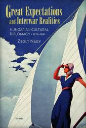 Great Expectations and Interwar Realities: Hungarian Cultural Diplomacy, 1918-1941