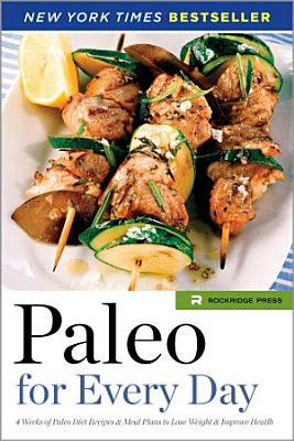 Paleo for Every Day  4 Weeks of Paleo Diet Recipes   Meal Plans to Lose Weight   Improve Health