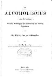 Der alcoholismus, seine verbreitung: und seine wirkung auf den individuellen und socialen organismus sowie die mittel, ihn zu bekämpfen
