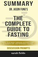 Summary: Dr. Jason Fung's the Complete Guide to Fasting: Heal Your Body Through Intermittent, Alternate-Day, ...