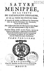 Satyre Ménippee de la vertu du Catholicon d'Espagne, et de la tenue des Etats de Paris. A laquelle est ajoûtée un discours sur l'interpretation du mot de Higuiero del Infierno, et qui en est l'Auteur. Plus le Regret sur la mort de l'Asne Ligueur d'une Damoiselle, qui mourut durant le siège de Paris. Dernière édition, divisée en trois tomes, enrichie de figures en taille-douce, augmentée de nouvelles remarques, et de plusieurs pièces qui servent à prouver et à éclaircir les endroits les plus difficiles...