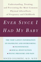 Ever Since I Had My Baby: Understanding, Treating, and Preventing the Most Common Physical Aftereffects of Pregnancy and Childbirth