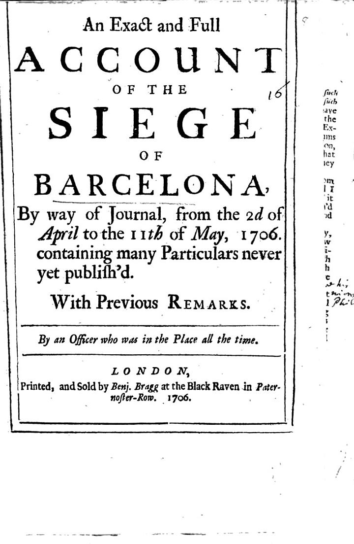 An Exact and Full Account of the Siege of Barcelona, by Way of Journal, from the 2d of April to the 11th of May, 1706. Containing Many Particulars Never Yet Publish'd. ... By an Officer who was in the Place All the Time