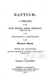 Baptism: a treatise on the nature, perpetuity, subjects, administration, mode, and use of the initiating ordinance of the Christian Church, with an appendix containing strictures on Dr. Howell's Evils of infant baptism, etc