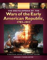 The Encyclopedia of the Wars of the Early American Republic  1783   1812  A Political  Social  and Military History  3 volumes  PDF