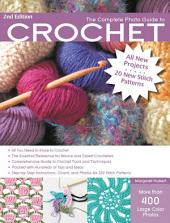 The Complete Photo Guide to Crochet, 2nd Edition: *All You Need to Know to Crochet *The Essential Reference for Novice and Expert Crocheters *Comprehensive Guide to Crochet Tools and Techniques *Packed with Hundreds of Tips and Ideas *Step-by-Step Instructions, Charts, and Photos for 200 Stitch Patterns
