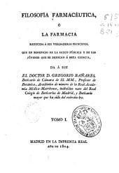Filosofía farmacéutica ó La farmacia reducida a sus verdaderos principios: que en beneficio de la salud pública y de los jóvenes que se dedican a esta ciencia, Volumen 1