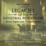Legacies of the Industrial Revolution: Steam Engine and Transportation - History Book for Kids | Children's History